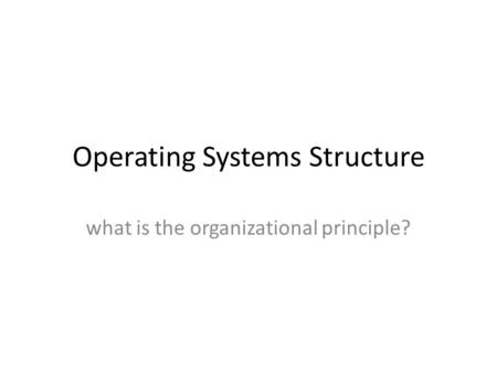 Operating Systems Structure what is the organizational principle?