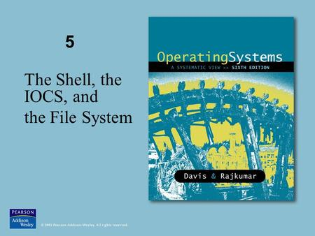 5 The Shell, the IOCS, and the File System. © 2005 Pearson Addison-Wesley. All rights reserved Figure 5.1 The components of a modern operating system.