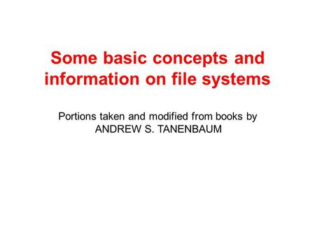 Some basic concepts and information on file systems Portions taken and modified from books by ANDREW S. TANENBAUM.