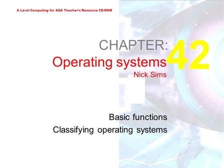 A Level Computing for AQA Teacher's Resource CD-ROM 42 CHAPTER: Operating systems Nick Sims Basic functions Classifying operating systems.