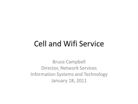 Cell and Wifi Service Bruce Campbell Director, Network Services Information Systems and Technology January 18, 2011.