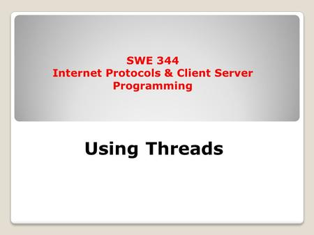 Using Threads SWE 344 Internet Protocols & Client Server Programming.