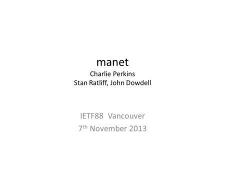 Manet Charlie Perkins Stan Ratliff, John Dowdell IETF88 Vancouver 7 th November 2013.
