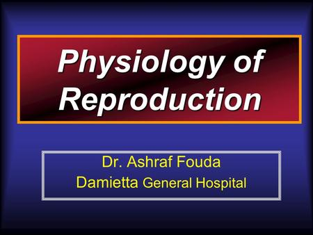 Physiology of Reproduction Dr. Ashraf Fouda Damietta General Hospital.