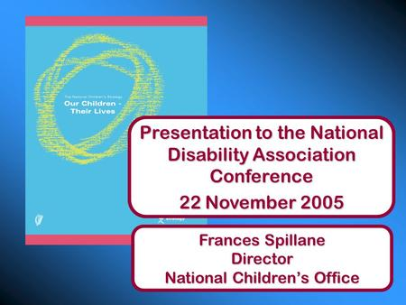 Presentation to the National Disability Association Conference 22 November 2005 Frances Spillane Director National Children's Office.