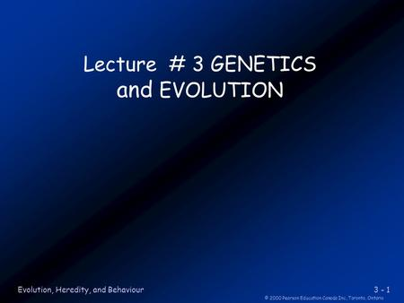 3 - 1 © 2000 Pearson Education Canada Inc.,Toronto, Ontario Evolution, Heredity, and Behaviour Lecture # 3 GENETICS and EVOLUTION.