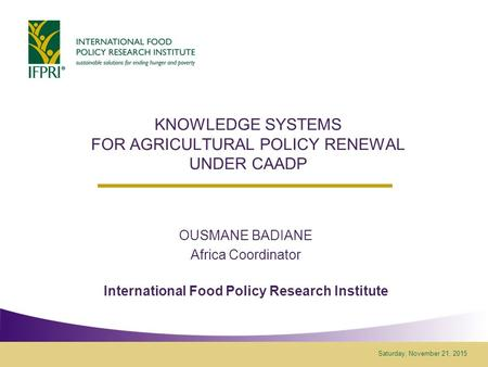 Saturday, November 21, 2015 KNOWLEDGE SYSTEMS FOR AGRICULTURAL POLICY RENEWAL UNDER CAADP OUSMANE BADIANE Africa Coordinator International Food Policy.