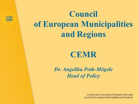 Conseil des Communes et Régions d'Europe Council of European Municipalities and Regions Council of European Municipalities and Regions CEMR Dr. Angelika.