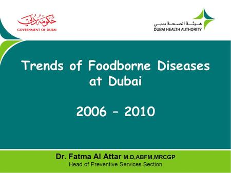 Trends of Foodborne Diseases at Dubai 2006 – 2010 Dr. Fatma Al Attar M.D,ABFM,MRCGP Head of Preventive Services Section.
