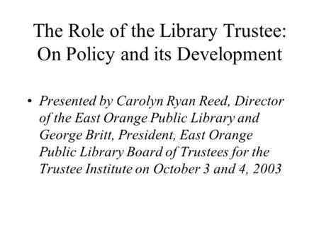 The Role of the Library Trustee: On Policy and its Development Presented by Carolyn Ryan Reed, Director of the East Orange Public Library and George Britt,