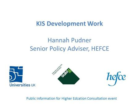 KIS Development Work Hannah Pudner Senior Policy Adviser, HEFCE Public Information for Higher Edcation Consultation event.