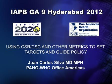 IAPB GA 9 Hyderabad 2012 USING CSR/CSC AND OTHER METRICS TO SET TARGETS AND GUIDE POLICY Juan Carlos Silva MD MPH PAHO-WHO Office Americas.