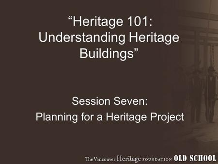 """Heritage 101: Understanding Heritage Buildings"" Session Seven: Planning for a Heritage Project."