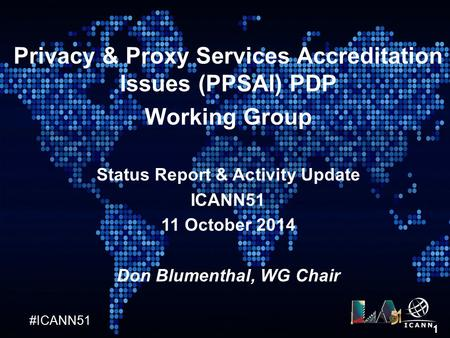 #ICANN51 1 Privacy & Proxy Services Accreditation Issues (PPSAI) PDP Working Group Status Report & Activity Update ICANN51 11 October 2014 Don Blumenthal,