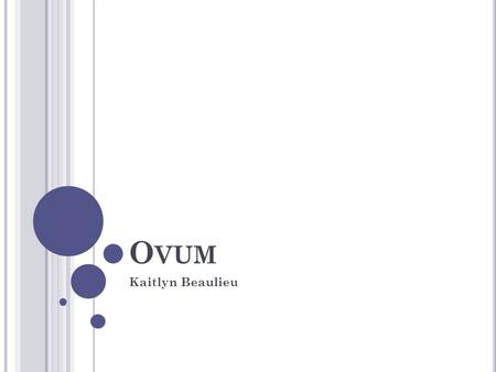 O VUM Kaitlyn Beaulieu. WHERE ARE THEY FOUND? Enclosed within the egg follicles of the ovaries Measuring about 0.2 mm. in diameter.