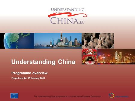 The Understanding China programme is co-funded by the European Commission Understanding China Programme overview Freya Lemcke, 18 January 2012.