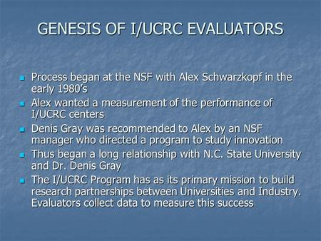GENESIS OF I/UCRC EVALUATORS Process began at the NSF with Alex Schwarzkopf in the early 1980's Process began at the NSF with Alex Schwarzkopf in the early.