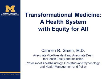 Transformational Medicine: A Health System with Equity for All Carmen R. Green, M.D. Associate Vice President and Associate Dean for Health Equity and.