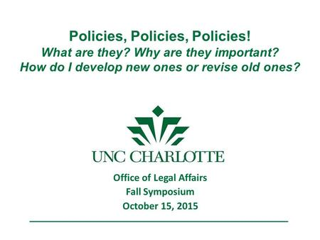Policies, Policies, Policies! What are they? Why are they important? How do I develop new ones or revise old ones? Office of Legal Affairs Fall Symposium.