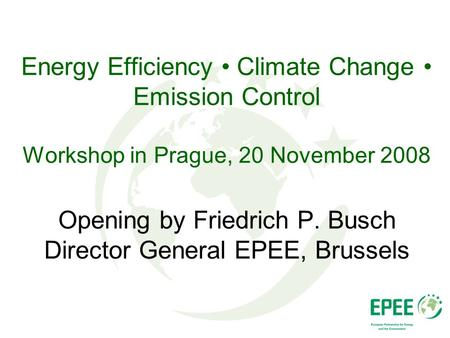 Energy Efficiency Climate Change Emission Control Workshop in Prague, 20 November 2008 Opening by Friedrich P. Busch Director General EPEE, Brussels.