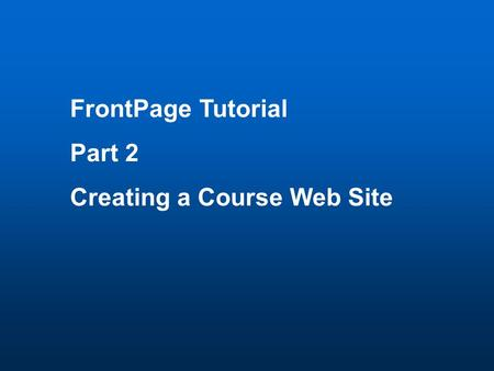 FrontPage Tutorial Part 2 Creating a Course Web Site.