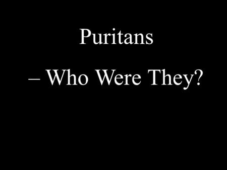 Puritans – Who Were They?. Came to North America as a business venture The everyday world and the spiritual world were closely intertwined. Puritan =