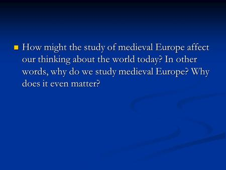 How might the study of medieval Europe affect our thinking about the world today? In other words, why do we study medieval Europe? Why does it even matter?