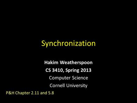 Synchronization Hakim Weatherspoon CS 3410, Spring 2013 Computer Science Cornell University P&H Chapter 2.11 and 5.8.