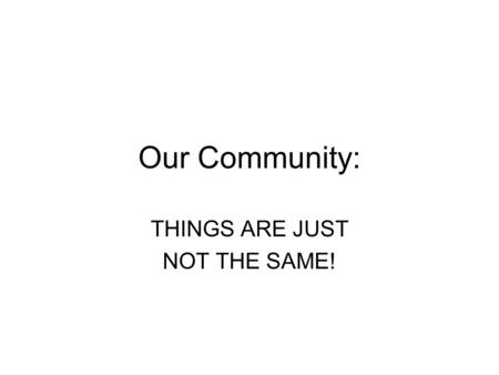 Our Community: THINGS ARE JUST NOT THE SAME!. UNIT SUMMARY: Children are often under the impression that the way things are in their world is the way.