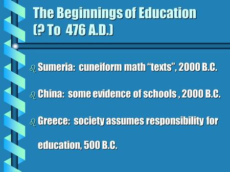 "The Beginnings of Education (? To 476 A.D.) b Sumeria: cuneiform math ""texts"", 2000 B.C. b China: some evidence of schools, 2000 B.C. b Greece: society."