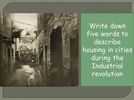 Write down five words to describe housing in cities during the Industrial revolution.
