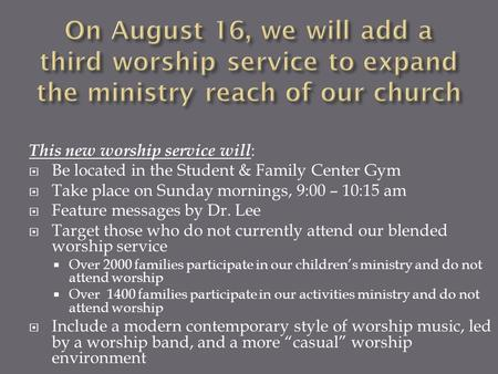 This new worship service will :  Be located in the Student & Family Center Gym  Take place on Sunday mornings, 9:00 – 10:15 am  Feature messages by.