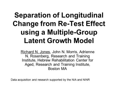 Separation of Longitudinal Change from Re-Test Effect using a Multiple-Group Latent Growth Model Richard N. Jones, John N. Morris, Adrienne N. Rosenberg,