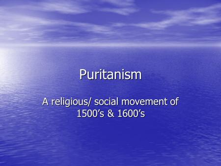 Puritanism A religious/ social movement of 1500's & 1600's.