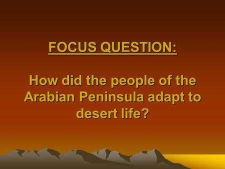 FOCUS QUESTION: How did the people of the Arabian Peninsula adapt to desert life?