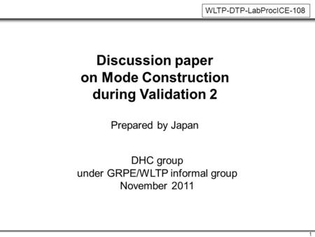 1 Discussion paper on Mode Construction during Validation 2 Prepared by Japan DHC group under GRPE/WLTP informal group November 2011 WLTP-DTP-LabProcICE-108.