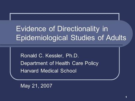 1 Ronald C. Kessler, Ph.D. Department of Health Care Policy Harvard Medical School May 21, 2007 Evidence of Directionality in Epidemiological Studies of.