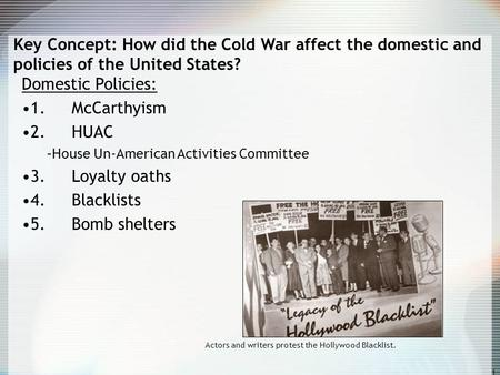1 Key Concept: How did the Cold War affect the domestic and policies of the United States? Domestic Policies: 1. McCarthyism 2. HUAC –House Un-American.