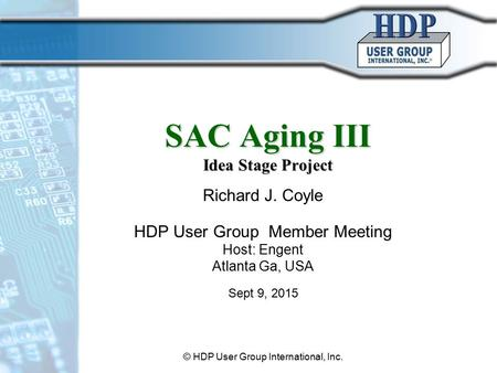 SAC Aging III Idea Stage Project Richard J. Coyle HDP User Group Member Meeting Host: Engent Atlanta Ga, USA Sept 9, 2015 © HDP User Group International,