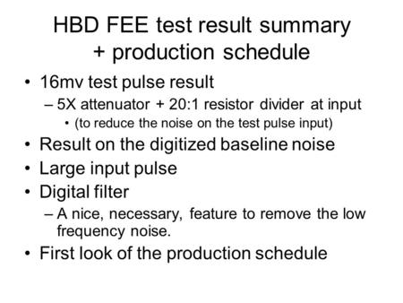 HBD FEE test result summary + production schedule 16mv test pulse result –5X attenuator + 20:1 resistor divider at input (to reduce the noise on the test.