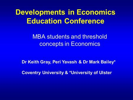 Developments in Economics Education Conference MBA students and threshold concepts in Economics Dr Keith Gray, Peri Yavash & Dr Mark Bailey* Coventry University.