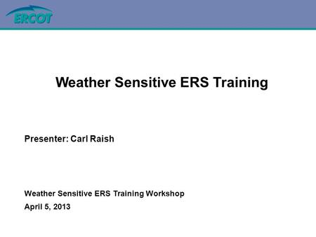 Weather Sensitive ERS Training Presenter: Carl Raish Weather Sensitive ERS Training Workshop April 5, 2013.