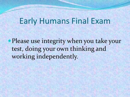 Early Humans Final Exam Please use integrity when you take your test, doing your own thinking and working independently.