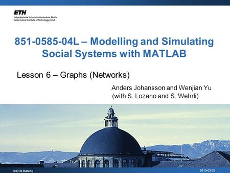 2010-03-29 851-0585-04L – Modelling and Simulating Social Systems with MATLAB Lesson 6 – Graphs (Networks) Anders Johansson and Wenjian Yu (with S. Lozano.