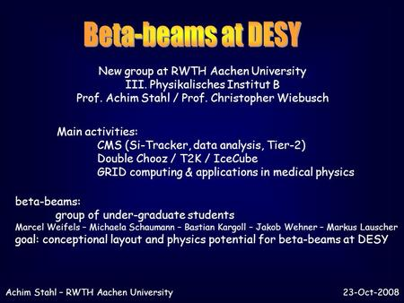 New group at RWTH Aachen University III. Physikalisches Institut B Prof. Achim Stahl / Prof. Christopher Wiebusch Main activities: CMS (Si-Tracker, data.