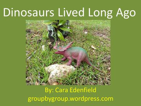 Dinosaurs Lived Long Ago By: Cara Edenfield groupbygroup.wordpress.com.