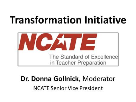 Transformation Initiative Dr. Donna Gollnick, Moderator NCATE Senior Vice President.