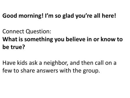 Good morning! I'm so glad you're all here! Connect Question: What is something you believe in or know to be true? Have kids ask a neighbor, and then call.