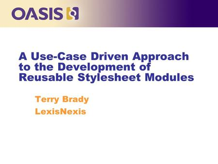 A Use-Case Driven Approach to the Development of Reusable Stylesheet Modules Terry Brady LexisNexis.