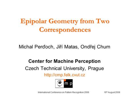 18 th August 2006 International Conference on Pattern Recognition 2006 Epipolar Geometry from Two Correspondences Michal Perďoch, Jiří Matas, Ondřej Chum.